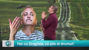 Hai cu Dragnea, că știe el drumul!